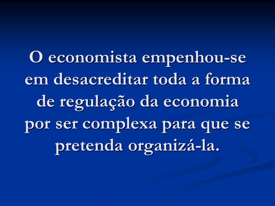 O economista empenhou-se em desacreditar toda a forma de regulação da economia por ser complexa para que se pretenda organizá-la.