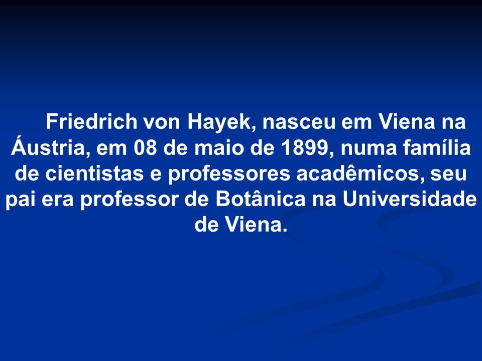 Friedrich von Hayek, nasceu em Viena na Áustria, em 08 de maio de 1899, numa família de cientistas e professores acadêmicos, seu pai era professor de Botânica na Universidade de Viena.