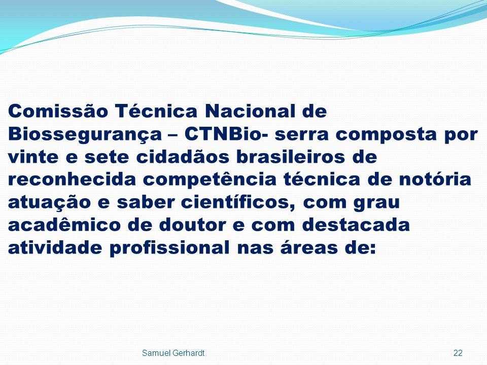 Comissão Técnica Nacional de Biossegurança – CTNBio- serra composta por vinte e sete cidadãos brasileiros de reconhecida competência técnica de notória atuação e saber científicos, com grau acadêmico de doutor e com destacada atividade profissional nas áreas de: