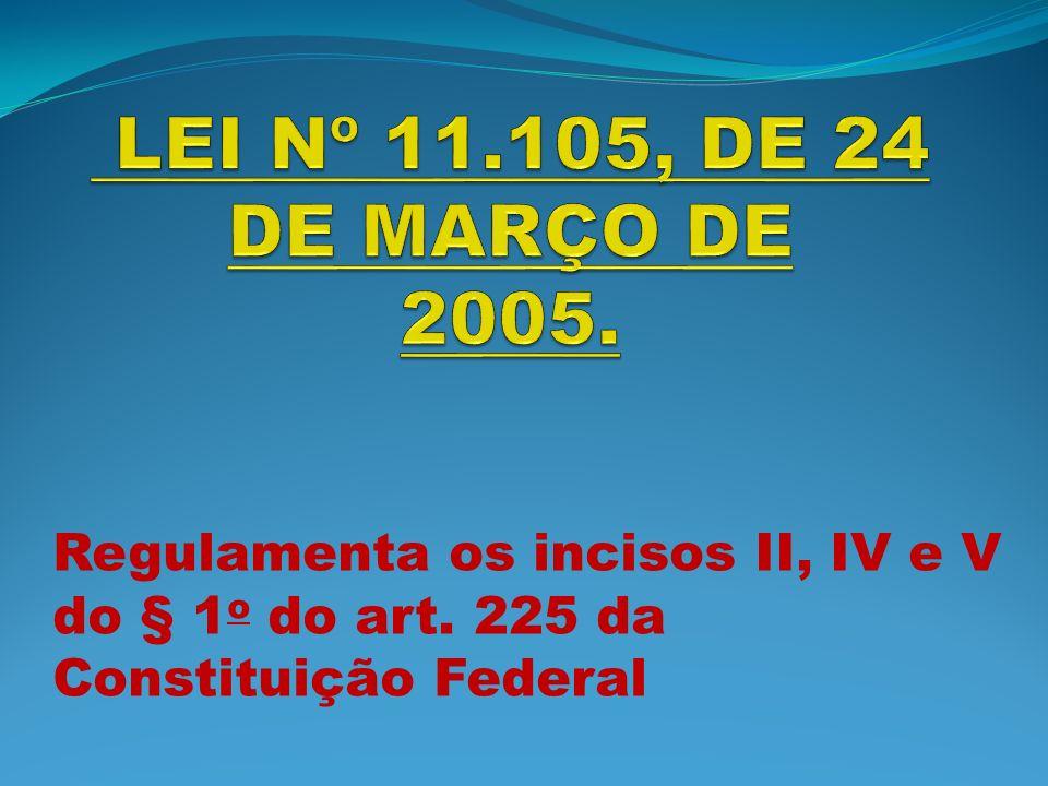 LEI Nº 11.105, DE 24 DE MARÇO DE 2005. Regulamenta os incisos II, IV e V do § 1o do art.