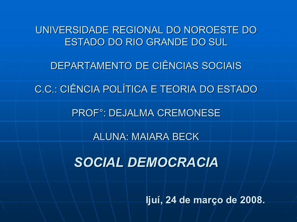 UNIVERSIDADE REGIONAL DO NOROESTE DO ESTADO DO RIO GRANDE DO SUL DEPARTAMENTO DE CIÊNCIAS SOCIAIS C.C.: CIÊNCIA POLÍTICA E TEORIA DO ESTADO PROF°: DEJALMA CREMONESE ALUNA: MAIARA BECK SOCIAL DEMOCRACIA Ijuí, 24 de março de 2008.