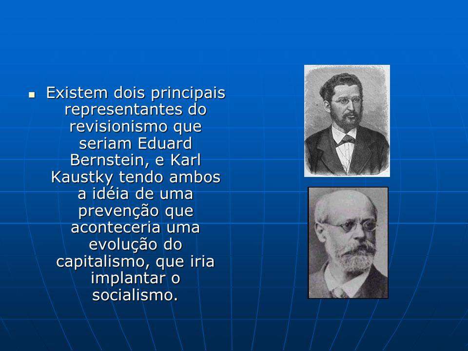 Existem dois principais representantes do revisionismo que seriam Eduard Bernstein, e Karl Kaustky tendo ambos a idéia de uma prevenção que aconteceria uma evolução do capitalismo, que iria implantar o socialismo.
