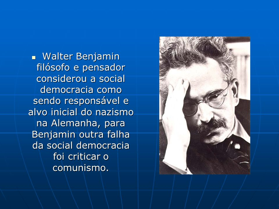 Walter Benjamin filósofo e pensador considerou a social democracia como sendo responsável e alvo inicial do nazismo na Alemanha, para Benjamin outra falha da social democracia foi criticar o comunismo.