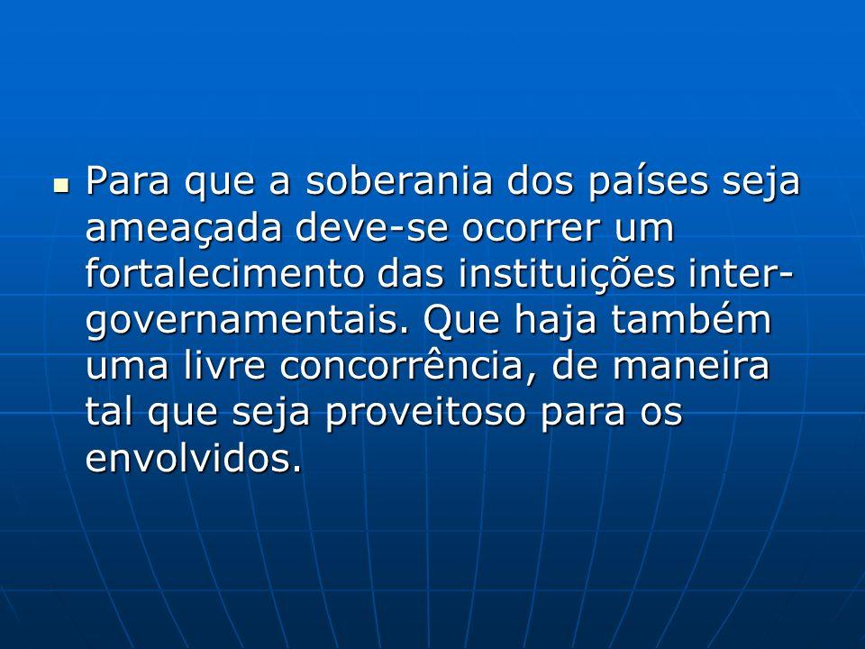 Para que a soberania dos países seja ameaçada deve-se ocorrer um fortalecimento das instituições inter-governamentais.