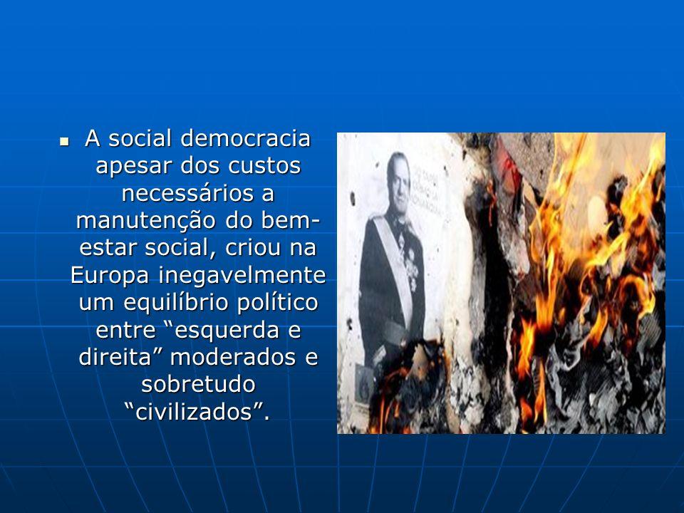 A social democracia apesar dos custos necessários a manutenção do bem-estar social, criou na Europa inegavelmente um equilíbrio político entre esquerda e direita moderados e sobretudo civilizados .