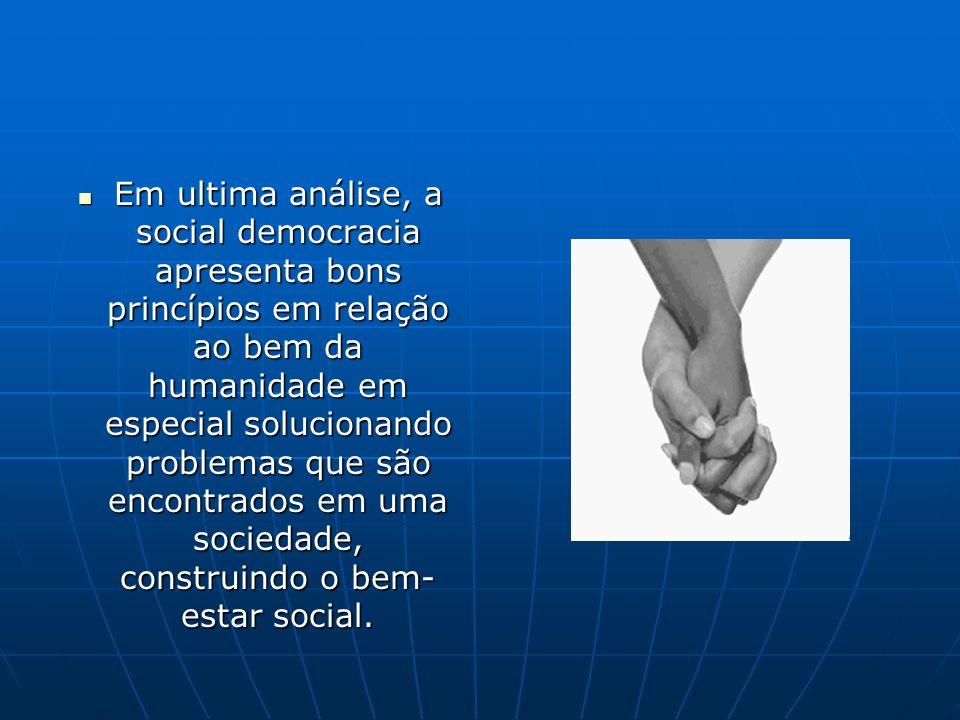 Em ultima análise, a social democracia apresenta bons princípios em relação ao bem da humanidade em especial solucionando problemas que são encontrados em uma sociedade, construindo o bem-estar social.
