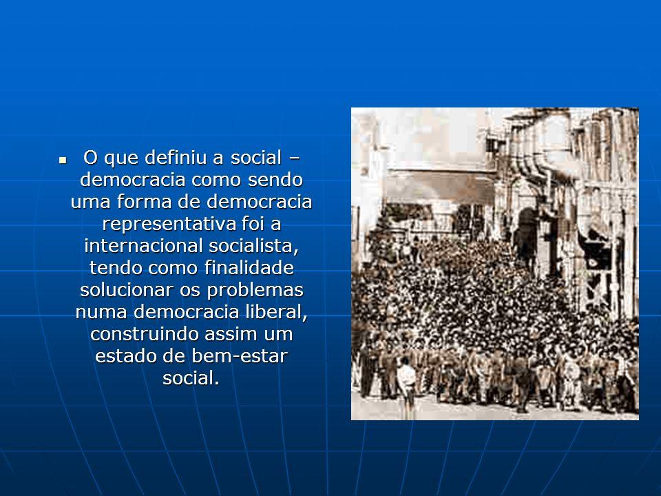 O que definiu a social – democracia como sendo uma forma de democracia representativa foi a internacional socialista, tendo como finalidade solucionar os problemas numa democracia liberal, construindo assim um estado de bem-estar social.