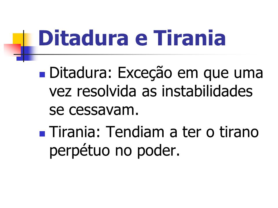 Ditadura e Tirania Ditadura: Exceção em que uma vez resolvida as instabilidades se cessavam.