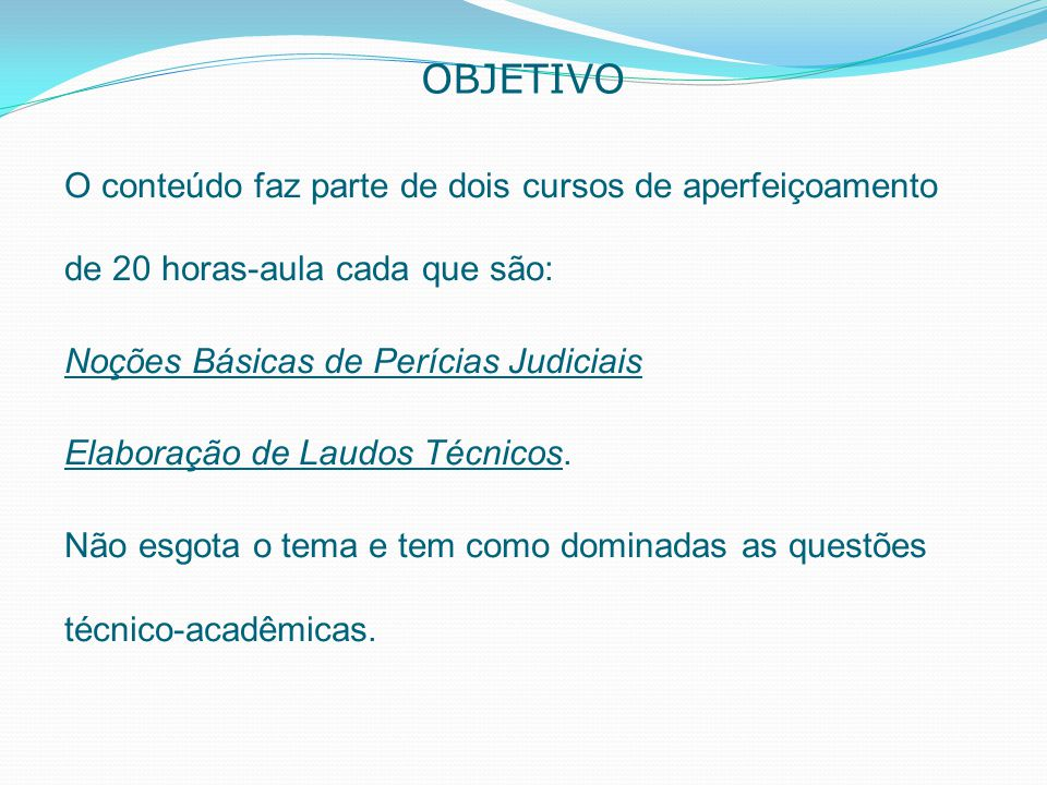 OBJETIVO O conteúdo faz parte de dois cursos de aperfeiçoamento de 20 horas-aula cada que são: Noções Básicas de Perícias Judiciais.