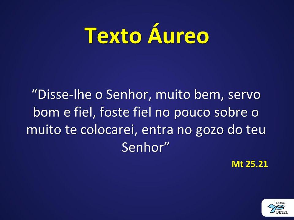 Texto Áureo Disse-lhe o Senhor, muito bem, servo bom e fiel, foste fiel no pouco sobre o muito te colocarei, entra no gozo do teu Senhor