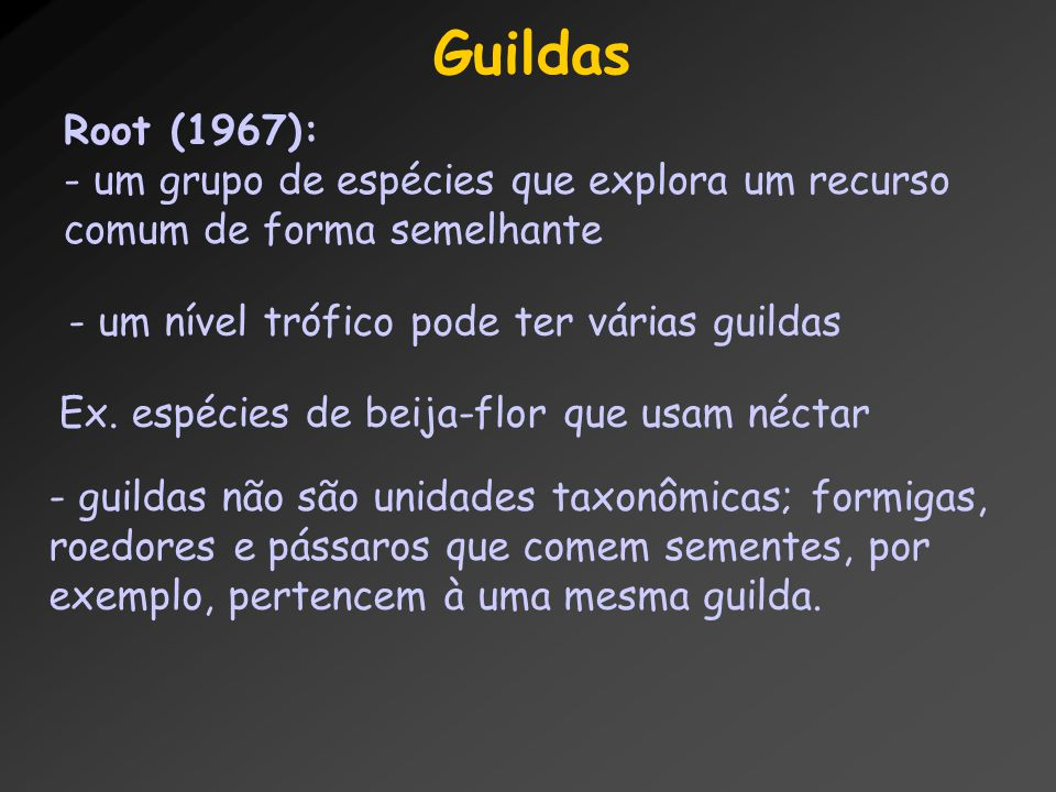Guildas Root (1967): um grupo de espécies que explora um recurso comum de forma semelhante. um nível trófico pode ter várias guildas.