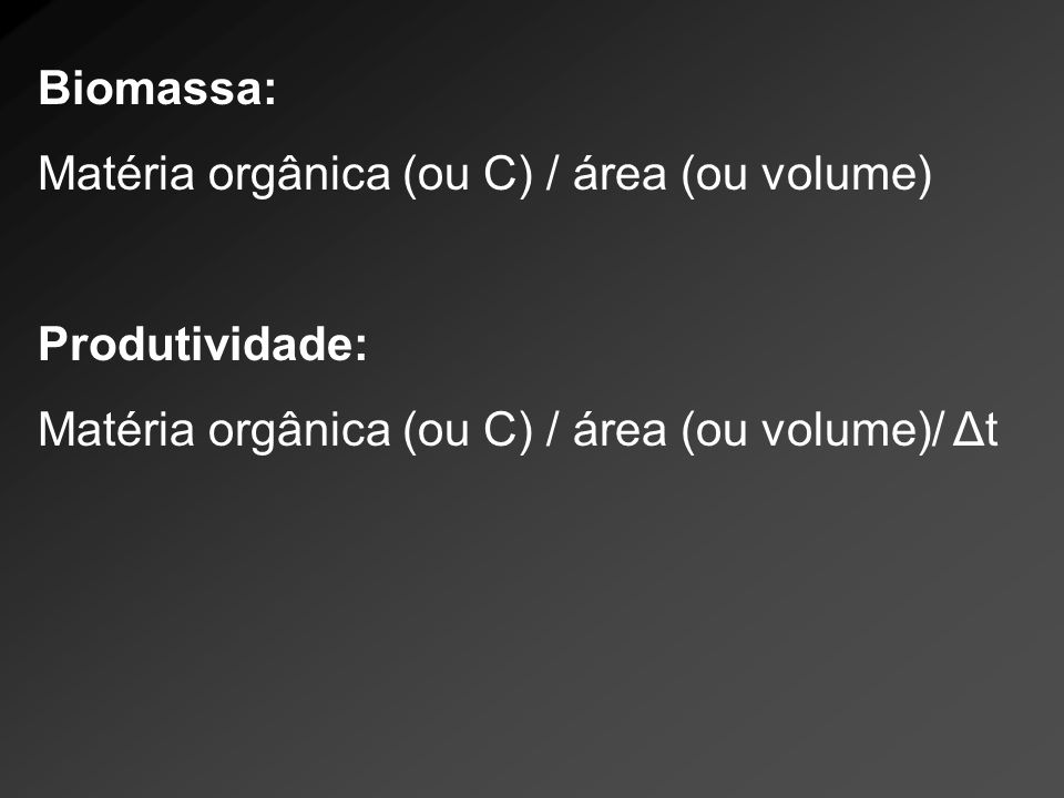 Biomassa: Matéria orgânica (ou C) / área (ou volume) Produtividade: Matéria orgânica (ou C) / área (ou volume)/ Δt.