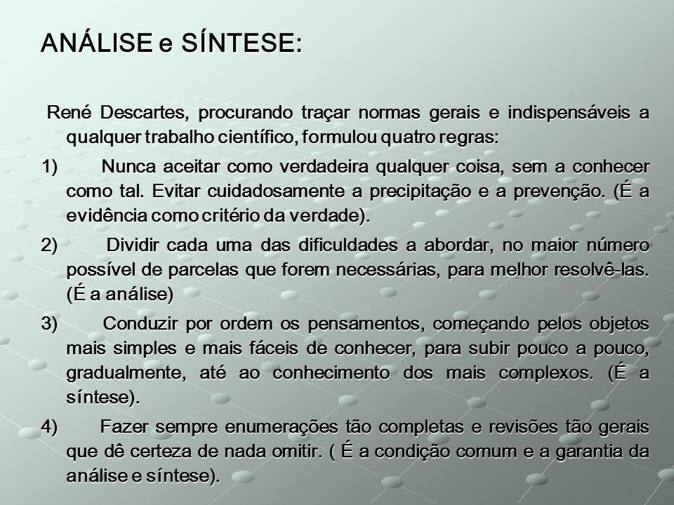 ANÁLISE e SÍNTESE: René Descartes, procurando traçar normas gerais e indispensáveis a qualquer trabalho científico, formulou quatro regras: