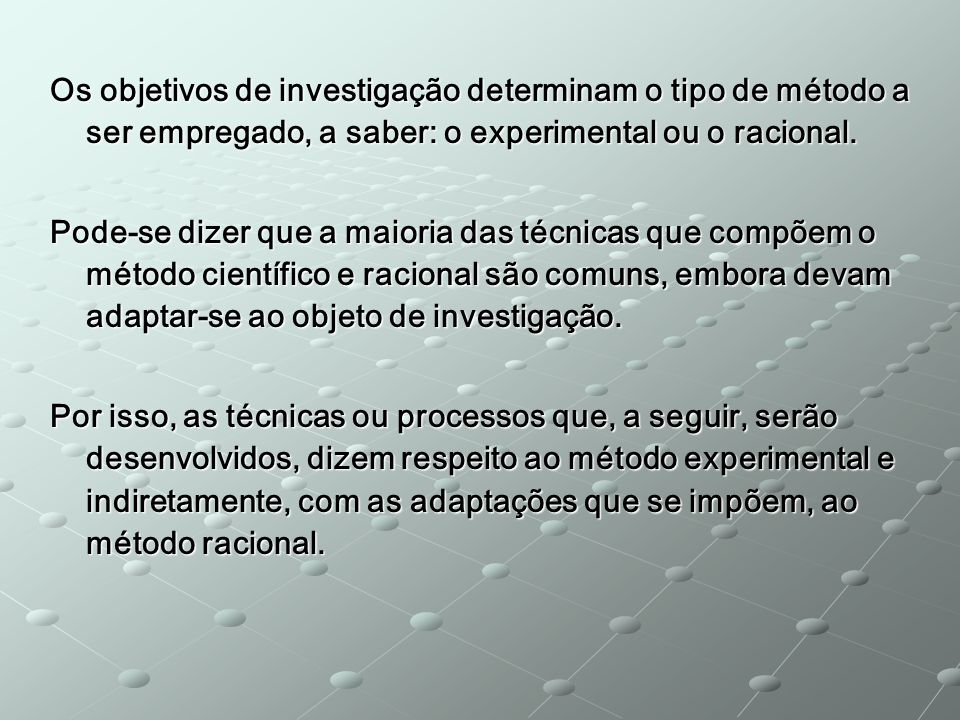Os objetivos de investigação determinam o tipo de método a ser empregado, a saber: o experimental ou o racional.