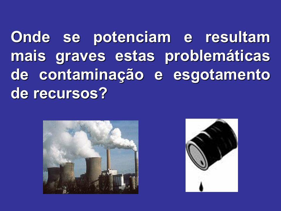 Onde se potenciam e resultam mais graves estas problemáticas de contaminação e esgotamento de recursos