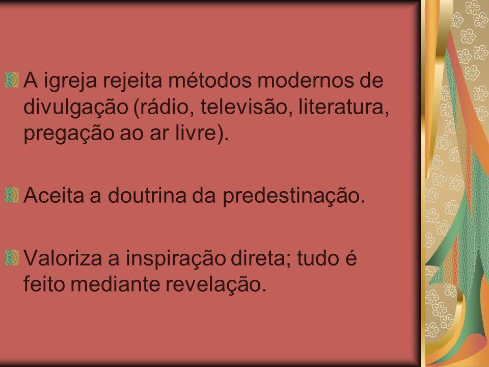 A igreja rejeita métodos modernos de divulgação (rádio, televisão, literatura, pregação ao ar livre).