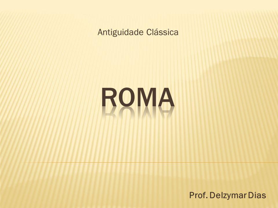 Antiguidade Clássica Roma Prof. Delzymar Dias