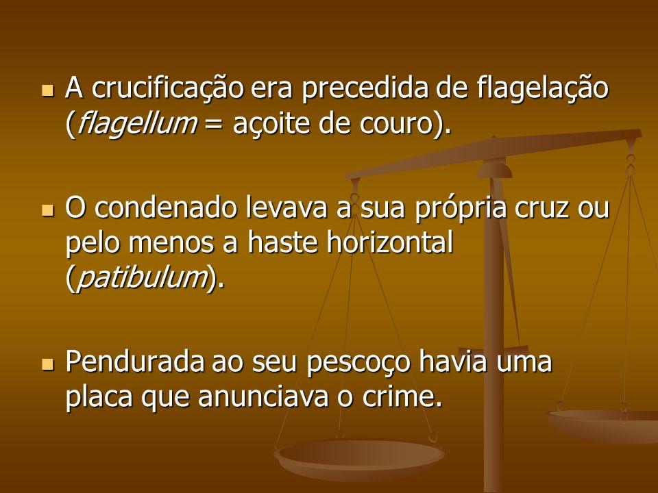 A crucificação era precedida de flagelação (flagellum = açoite de couro).