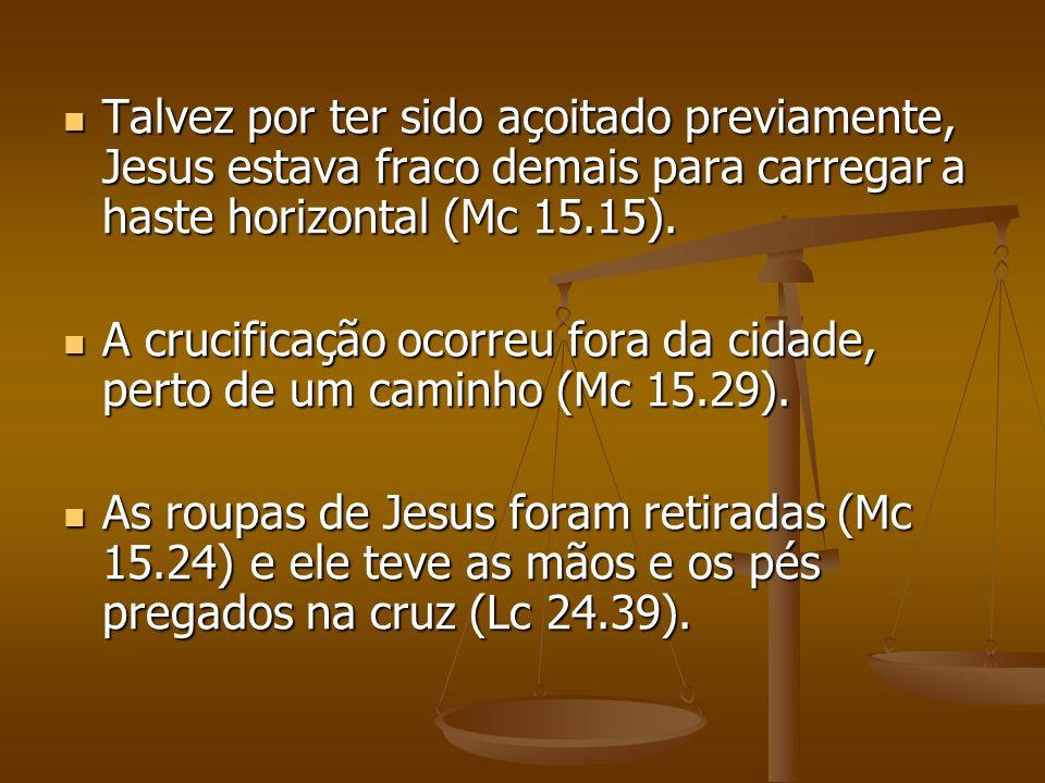 Talvez por ter sido açoitado previamente, Jesus estava fraco demais para carregar a haste horizontal (Mc 15.15).