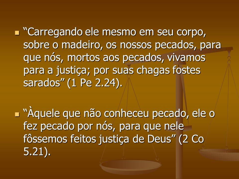 Carregando ele mesmo em seu corpo, sobre o madeiro, os nossos pecados, para que nós, mortos aos pecados, vivamos para a justiça; por suas chagas fostes sarados (1 Pe 2.24).