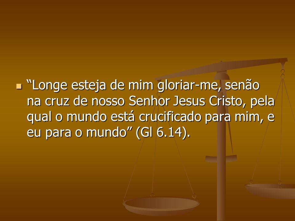 Longe esteja de mim gloriar-me, senão na cruz de nosso Senhor Jesus Cristo, pela qual o mundo está crucificado para mim, e eu para o mundo (Gl 6.14).