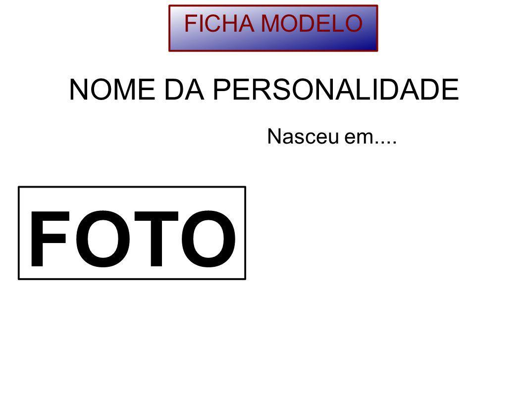 FICHA MODELO NOME DA PERSONALIDADE Nasceu em.... FOTO