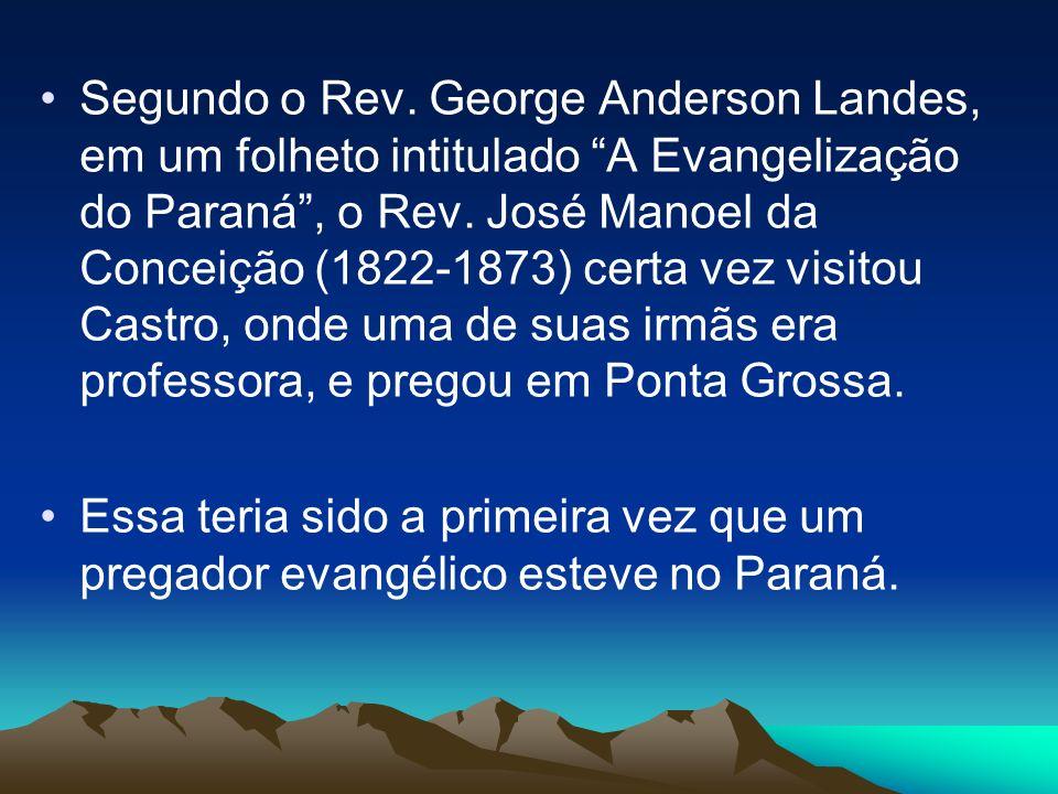 Segundo o Rev. George Anderson Landes, em um folheto intitulado A Evangelização do Paraná , o Rev. José Manoel da Conceição (1822-1873) certa vez visitou Castro, onde uma de suas irmãs era professora, e pregou em Ponta Grossa.