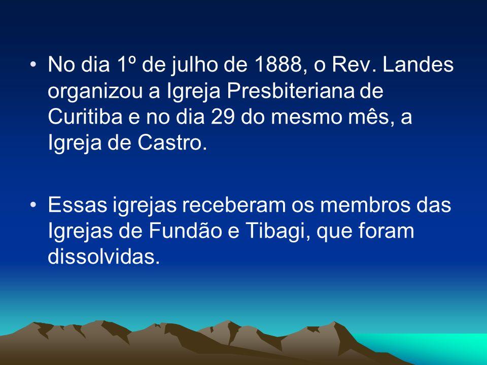 No dia 1º de julho de 1888, o Rev. Landes organizou a Igreja Presbiteriana de Curitiba e no dia 29 do mesmo mês, a Igreja de Castro.