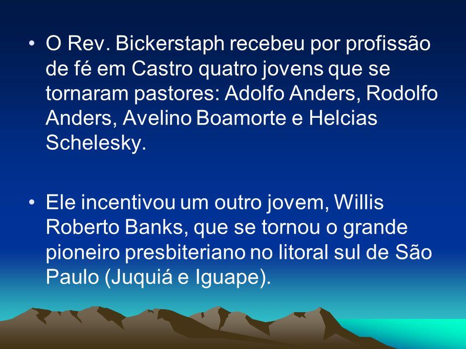 O Rev. Bickerstaph recebeu por profissão de fé em Castro quatro jovens que se tornaram pastores: Adolfo Anders, Rodolfo Anders, Avelino Boamorte e Helcias Schelesky.