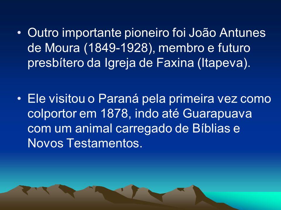 Outro importante pioneiro foi João Antunes de Moura (1849-1928), membro e futuro presbítero da Igreja de Faxina (Itapeva).