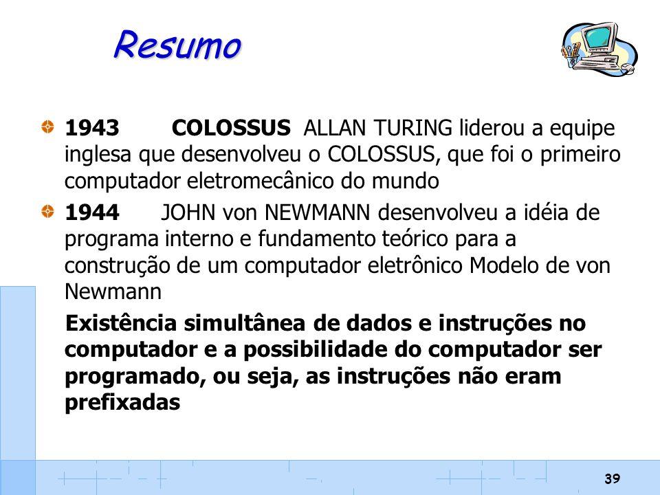 Resumo 1943 COLOSSUS ALLAN TURING liderou a equipe inglesa que desenvolveu o COLOSSUS, que foi o primeiro computador eletromecânico do mundo.