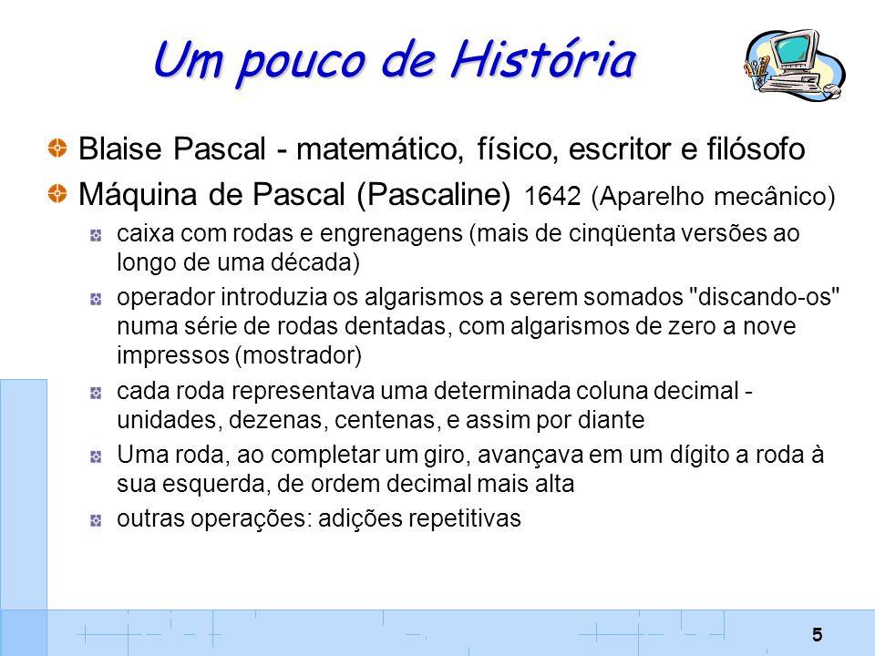 Um pouco de História Blaise Pascal - matemático, físico, escritor e filósofo. Máquina de Pascal (Pascaline) 1642 (Aparelho mecânico)