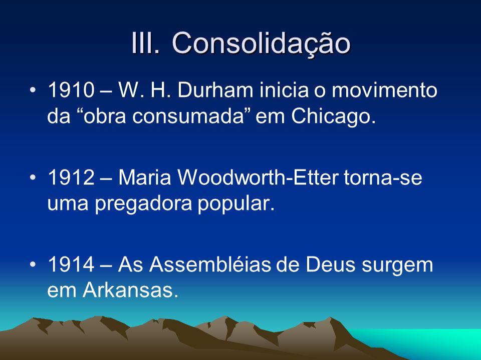 III. Consolidação 1910 – W. H. Durham inicia o movimento da obra consumada em Chicago.