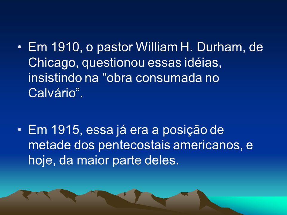 Em 1910, o pastor William H. Durham, de Chicago, questionou essas idéias, insistindo na obra consumada no Calvário .