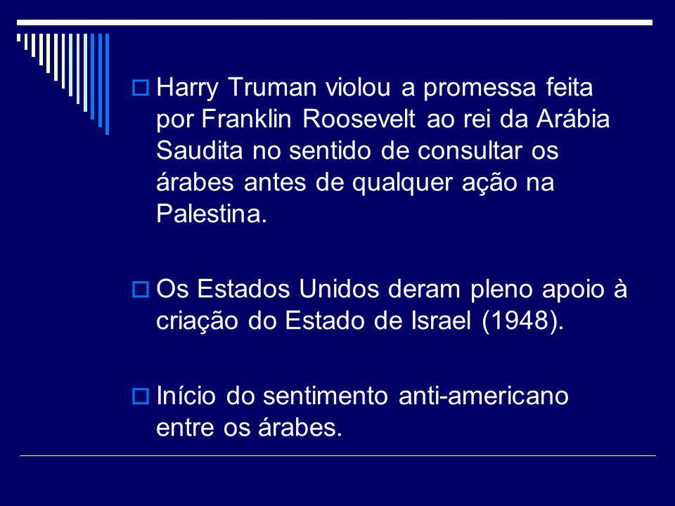 Harry Truman violou a promessa feita por Franklin Roosevelt ao rei da Arábia Saudita no sentido de consultar os árabes antes de qualquer ação na Palestina.