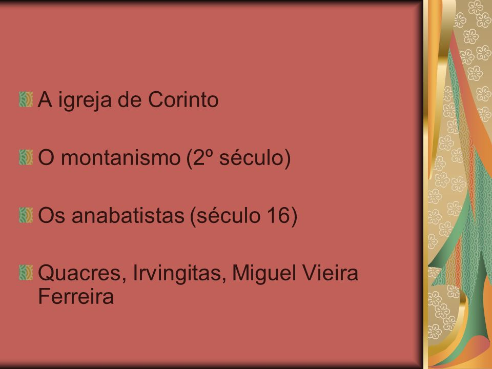 A igreja de Corinto O montanismo (2º século) Os anabatistas (século 16) Quacres, Irvingitas, Miguel Vieira Ferreira.