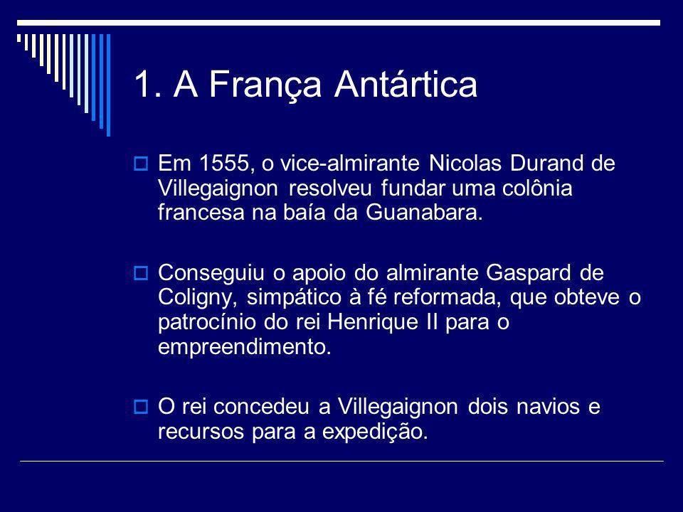 1. A França Antártica Em 1555, o vice-almirante Nicolas Durand de Villegaignon resolveu fundar uma colônia francesa na baía da Guanabara.