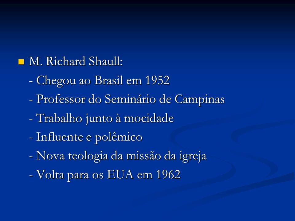M. Richard Shaull:- Chegou ao Brasil em 1952. - Professor do Seminário de Campinas. - Trabalho junto à mocidade.