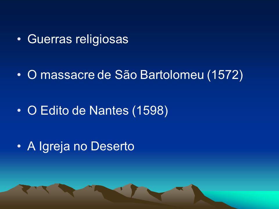 Guerras religiosas O massacre de São Bartolomeu (1572) O Edito de Nantes (1598) A Igreja no Deserto