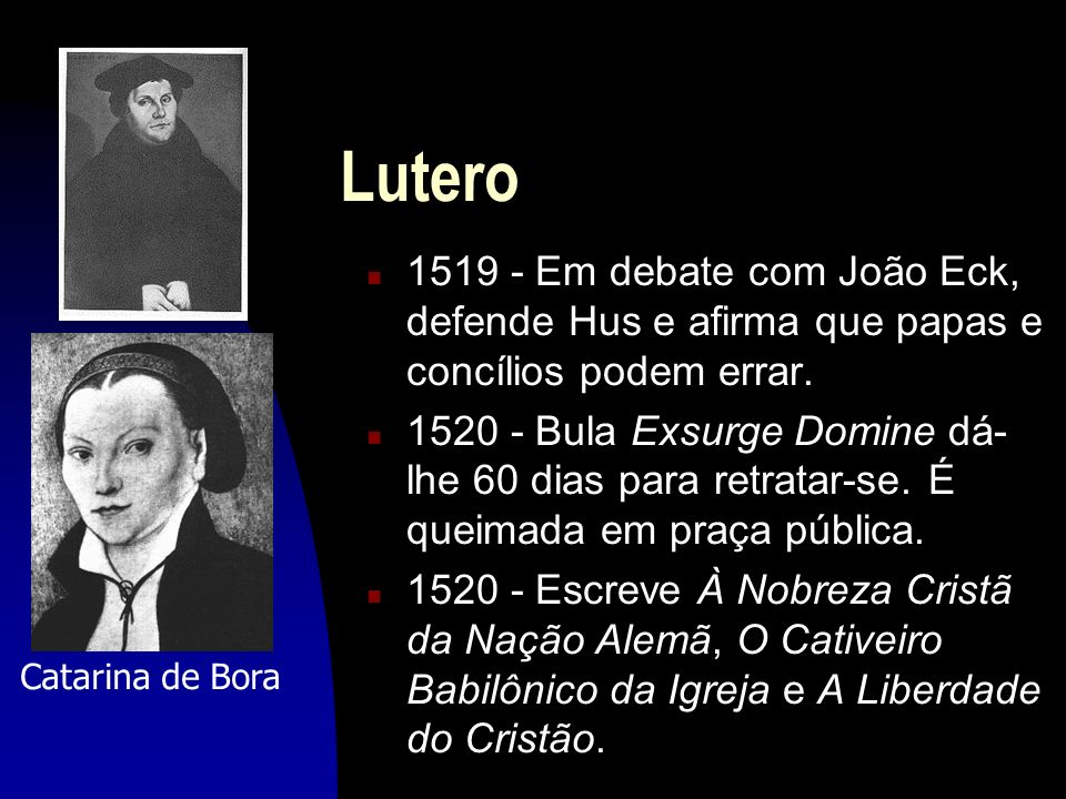 Lutero 1519 - Em debate com João Eck, defende Hus e afirma que papas e concílios podem errar.