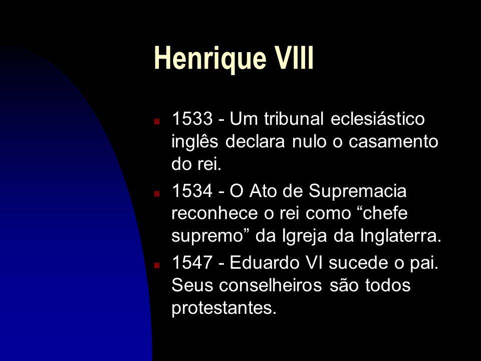 Henrique VIII 1533 - Um tribunal eclesiástico inglês declara nulo o casamento do rei.