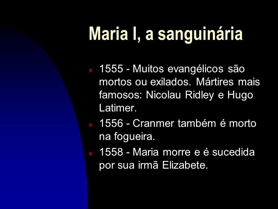 Maria I, a sanguinária 1555 - Muitos evangélicos são mortos ou exilados. Mártires mais famosos: Nicolau Ridley e Hugo Latimer.