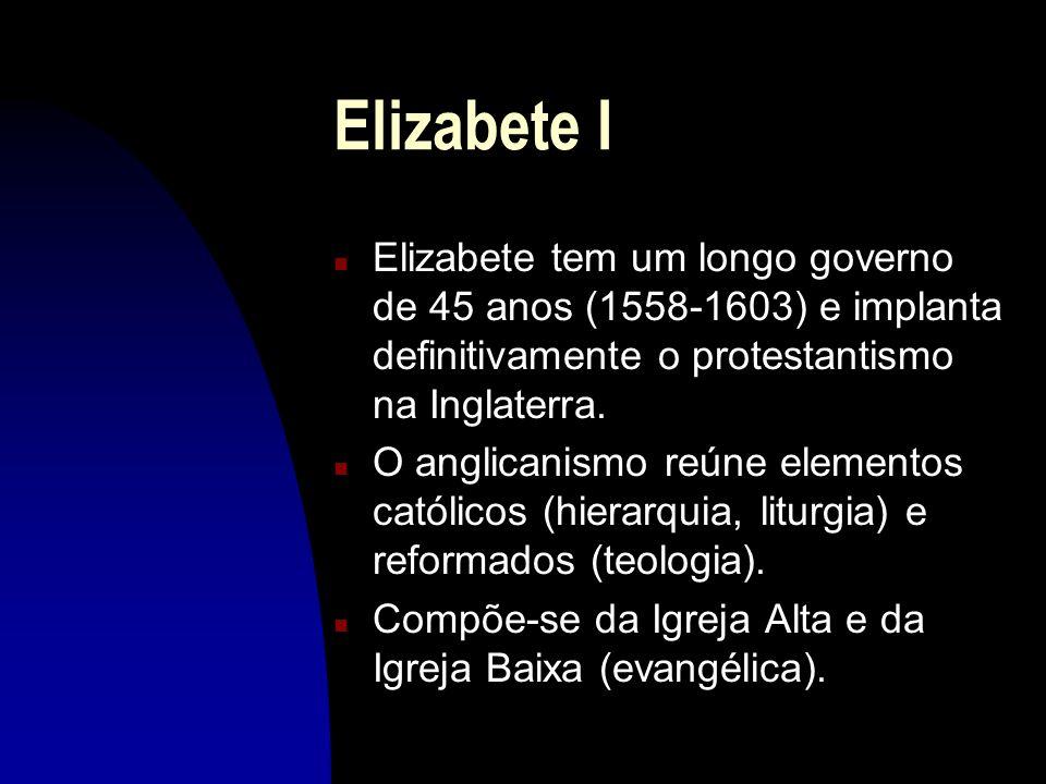Elizabete IElizabete tem um longo governo de 45 anos (1558-1603) e implanta definitivamente o protestantismo na Inglaterra.