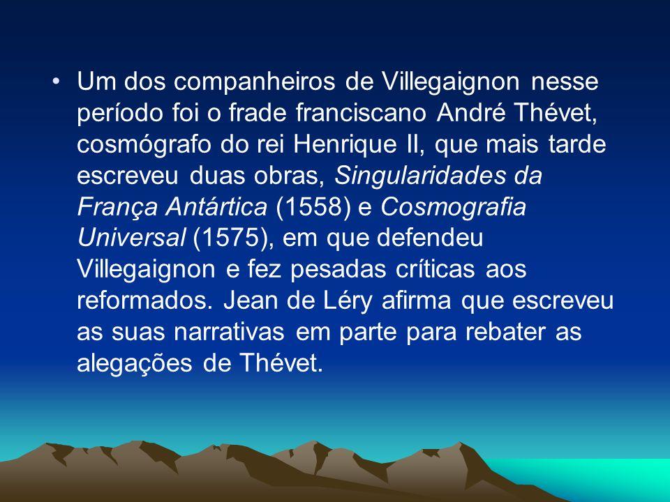 Um dos companheiros de Villegaignon nesse período foi o frade franciscano André Thévet, cosmógrafo do rei Henrique II, que mais tarde escreveu duas obras, Singularidades da França Antártica (1558) e Cosmografia Universal (1575), em que defendeu Villegaignon e fez pesadas críticas aos reformados.