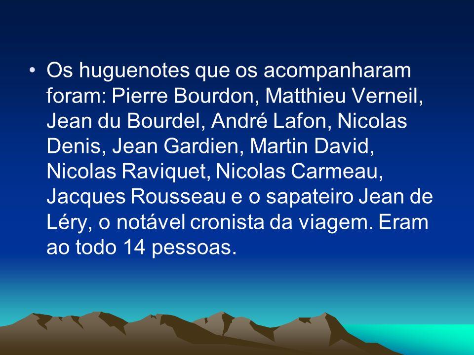 Os huguenotes que os acompanharam foram: Pierre Bourdon, Matthieu Verneil, Jean du Bourdel, André Lafon, Nicolas Denis, Jean Gardien, Martin David, Nicolas Raviquet, Nicolas Carmeau, Jacques Rousseau e o sapateiro Jean de Léry, o notável cronista da viagem.