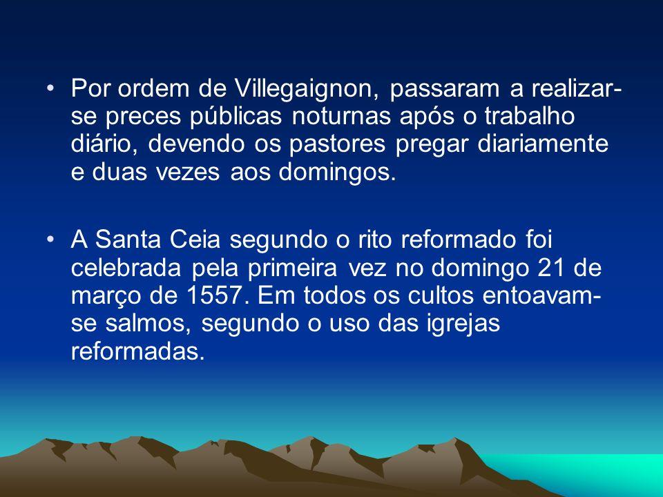 Por ordem de Villegaignon, passaram a realizar-se preces públicas noturnas após o trabalho diário, devendo os pastores pregar diariamente e duas vezes aos domingos.