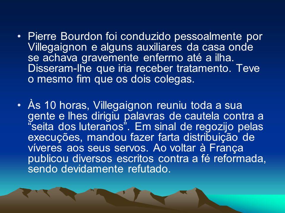 Pierre Bourdon foi conduzido pessoalmente por Villegaignon e alguns auxiliares da casa onde se achava gravemente enfermo até a ilha. Disseram-lhe que iria receber tratamento. Teve o mesmo fim que os dois colegas.