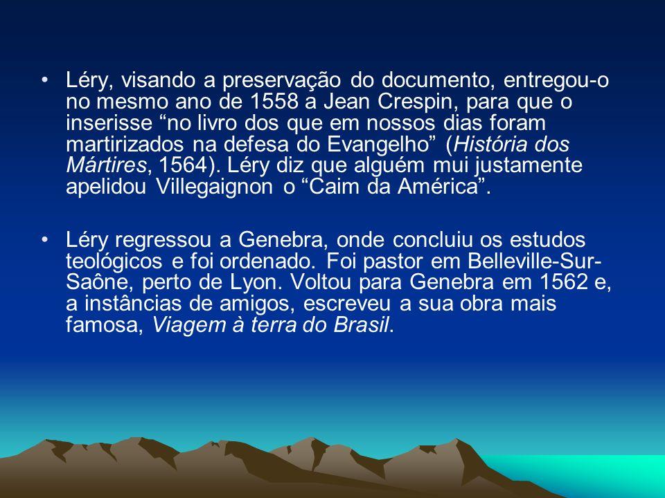 Léry, visando a preservação do documento, entregou-o no mesmo ano de 1558 a Jean Crespin, para que o inserisse no livro dos que em nossos dias foram martirizados na defesa do Evangelho (História dos Mártires, 1564). Léry diz que alguém mui justamente apelidou Villegaignon o Caim da América .