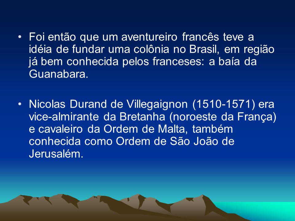 Foi então que um aventureiro francês teve a idéia de fundar uma colônia no Brasil, em região já bem conhecida pelos franceses: a baía da Guanabara.