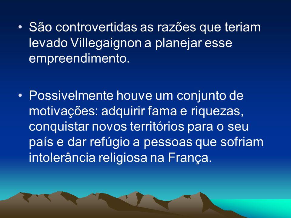 São controvertidas as razões que teriam levado Villegaignon a planejar esse empreendimento.